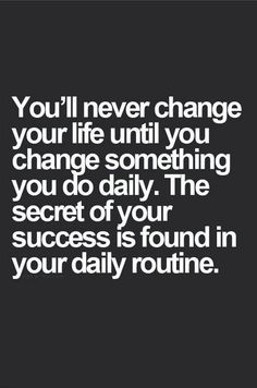 """You'll never change your life until you change something you do daily. The secret to your success is found in your daily routine."""