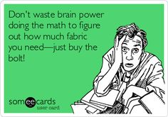 Don't waste brain power doing the math to figure out how much fabric you need - just buy the bolt!