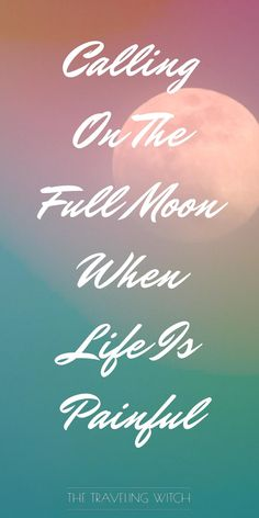 Calling On The Full Moon When Life Is Painful // Witchcraft // Lunar Magic // The Traveling Witch