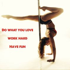 Do what you love, work hard, have fun!  Pole Mamas  Pole Body Grip  Pole Fitness  Pole Dance  Quotes  Fitness  Handstands