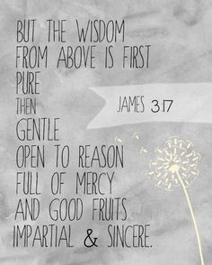 "Printable Pretty: James 3:17 ""But the wisdom from above is first pure, then gentle, open to reason, full of mercy and good fruits, impartial and sincere."""