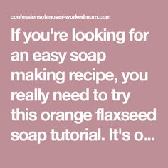 If you're looking for an easy soap making recipe, you really need to try this orange flaxseed soap tutorial. It's one of my favorites.