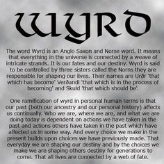 Wyrd - a Norse / Anglo Saxon word. It is the concept of how everything is connected by a weave of intricate strands: the past with the future, actions and reactions, choice and destiny, etc. The Words, Norse Words, Norse Pagan, Norse Runes, Pagan Gods, Pagan Art, Old Norse, Viking Life, Viking Art