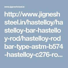 http://www.jigneshsteel.in/hastelloy/hastelloy-bar-hastelloy-rod/hastelloy-rodbar-type-astm-b574-hastelloy-c276-round-bar/