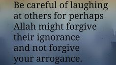 """""""Be careful of laughing at others for perhaps Allah [Subhanahu wa Ta'ala] might forgive their ignorance and not forgive your arrogance."""""""