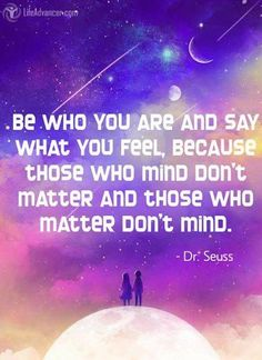Be who you are and say what you feel, because those who mind don't matter, and those who matter don't mind ~ Bernard M. Baruch - @lifeadvancer ~ #lifeadvancer