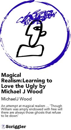 Magical Realism:Learning to Love the Ugly by Michael J Wood by MichaelJ Wood https://scriggler.com/detailPost/story/53180 An attempt at magical realism ... 'Though William was amply endowed with free will there are always those ghosts that refuse to lie down'