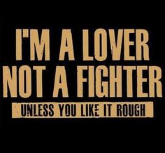 I'm a lover, not a fighter - unless you like it rough. Picture Quotes.