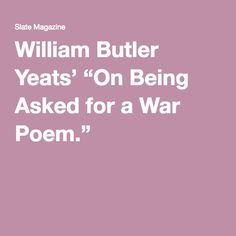 """Robert Pinsky, """"In Praise of Memorizing Poetry--Badly""""  William Butler Yeats' """"On Being Asked for a War Poem."""""""