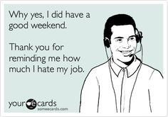 Why yes, I did have a good weekend. Thank you for reminding me how much I hate my job.