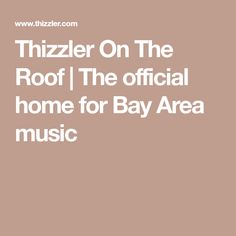 Thizzler On The Roof | The official home for Bay Area music