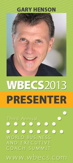 http://wbecs.com WBECS 2013 Co-Presenters - GARY HENSON, Master Business Coach Trainer and Industry Thought Leader  - Gary is a Master Trainer for new and existing business coaches all over the world. His company's Coaching Methodology provides an effective formula to become highly successful as a business coach. SESSIONS:  Coaching is the CURE for our Human Capital Crisis! (MAY) The Top 10 Ways to Make Money as an Executive Coach-Earn more so you can serve more! (JUNE)