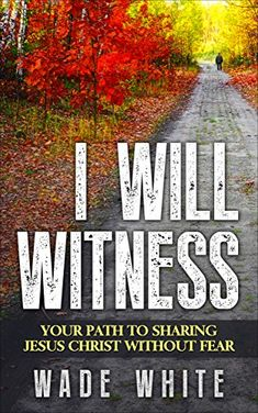 I WILL WITNESS: YOUR PATH TO SHARING JESUS CHRIST WITHOUT FEAR by Wade White