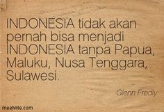 Indonesia will never be able to become Indonesia without Papua, Maluku, Nusa Tenggara, Sulawesi