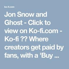 Jon Snow and Ghost - Click to view on Ko-fi.com - Ko-fi ❤️ Where creators get paid by fans, with a 'Buy Me a Coffee' button. Landscape Concept, Working On It, Latest Images, Art Pages, Kos, Jon Snow, The Creator, Fan Art, Button