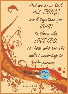 Romans 8:28 - And we know that all things work together for good to those who love God, to those who are the called according to His purpose.