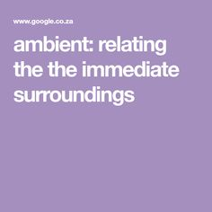 ambient: relating the the immediate surroundings of something