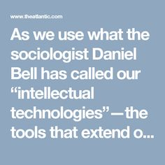 "As we use what the sociologist Daniel Bell has called our ""intellectual technologies""—the tools that extend our mental rather than our physical capacities—we inevitably begin to take on the qualities of those technologies. The mechanical clock [c. 14c], provides a compelling example. In Technics and Civilization Lewis Mumford  described how the clock ""disassociated time from human events and helped create the belief in an independent world of mathematically measurable sequences."""