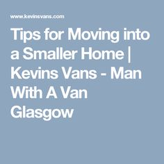 Tips for Moving into a Smaller Home | Kevins Vans - Man With A Van Glasgow
