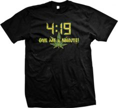 4:19 Give Me A Minute Mens T-shirt, Funny Trendy Hot Weed Smoking 420 Mens Shirt - http://www.amazon.com/gp/product/B004XW6KMI/ref=as_li_tf_tl?ie=UTF8&camp=1789&creative=9325&creativeASIN=B004XW6KMI&linkCode=as2&tag=420life-20
