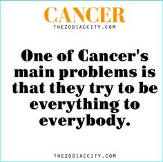 One of Cancer's main problems is they try to be everything to everybody.