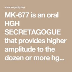 MK-677 is an oral HGH SECRETAGOGUE that provides higher amplitude to the dozen or more hgh pulses put out by the pituitary gland over the 25 hour half-life of the drug. Once daily use before bed at a dose of 25mg provides all of the benefits of elevated HGH and Igf1 such as deeper sleep with more vivid dreams, improved skin, faster hair and nail growth, fat loss, lean muscle gain, increased strength, greater nitrogen retention the the skeletal muscles, greater protein synthesis, etc.