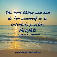 Entertain positive thoughts.