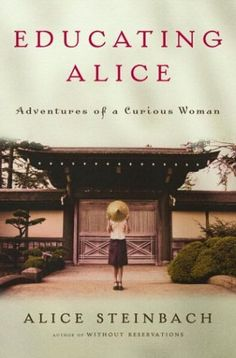 """Educating Alice: Adventures of a Curious Woman~ The Pulitzer Prize-winning author of """"Without Reservations"""" sets out on a new series of foreign journeys--to Kyoto, Prague, Scotland, Provence--this time to study a few carefully chosen subjects, and to learn a great deal more in the process."""