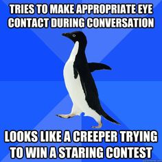 """Tries to Make Appropriate Eye Contact During Conversation.. Looks Like a Creeper Trying to Win a Staring Contest!"" @jen McLeod Awkward Penguin"