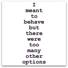 I meant to behave but there wee too many other options