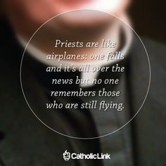 ~Priests are like airplanes: one falls and it's all over the news but no one remembers those who are still flying