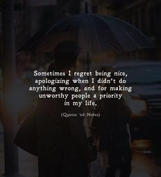 Sometimes I regret being nice, apologizing when I didn't do anything wrong, and for making unworthy people a priority in my life. —via http://ift.tt/2eY7hg4