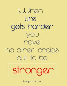 When life gets harder you have no other choice but to be stronger.