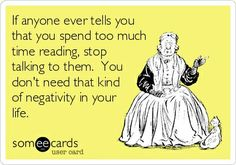 """""""If anyone ever tells you that you spend too much time reading, stop talking to them. You don't need that kind of negativity in your life."""" FROM: http://media-cache-ec0.pinimg.com/originals/51/3e/41/513e41d1ddfd97008488761cfdb88779.jpg"""