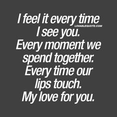 """""""I feel it every time I see you. Every moment we spend together. Every time our lips touch. My love for you."""" Click here for all our nice quotes about love!"""