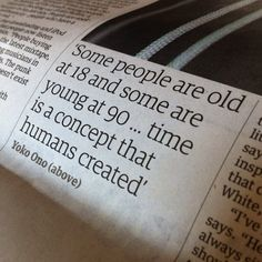 Some people are old at 18 and some are young at 90...time is a concept that humans created - Yoko Ono