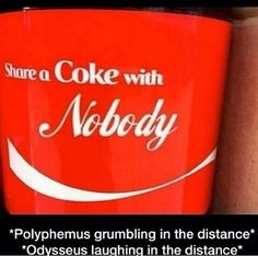 Share a Coke with Nobody... *Polyphemus grumbling in the distance* *Odysseus laughing in the distance*