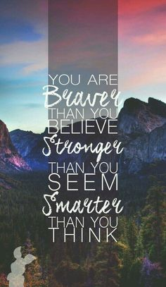 """""""You are braver than you believe, stronger than you seem, smarter than you think."""""""