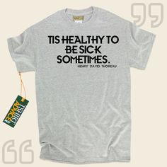 Tis healthy to be sick sometimes.-Henry David Thoreau This excellent  quotation tee  doesn't go out of style. We make available traditional  saying shirts ,  words of wisdom t shirts ,  doctrine tops , plus  literature t-shirts  in appreciation of superb writers, playwrights, creative... - http://www.tshirtadvice.com/henry-david-thoreau-t-shirts-tis-healthy-to-life-tshirts/
