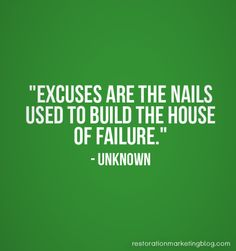 """""""Excuses are the nails used to build the house of failure."""" - Unknown"""