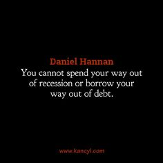 """You cannot spend your way out of recession or borrow your way out of debt."", Daniel Hannan"