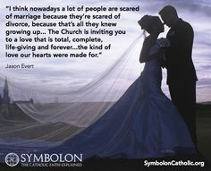 """I think nowadays a lot of people are scared of marriage because they're scared of divorce, because that's all they knew growing up... The Church is inviting you to a love that is total, complete, life-giving and forever... the kind of love our hearts were made for.""  - Jason Evert, taken from SYMBOLON: THE CATHOLIC FAITH EXPLAINED SymbolonCatholic.org http://www.lighthousecatholicmedia.org/symbolon"