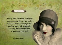Every time she took a shower she imagined the water had a brilliant positive charge that washed away all negativity leaving her feeling clean, strong and renewed. - Queenisms™