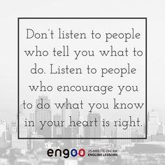 Не слушай людей, которые говорят тебе что делать. Слушай тех людей, которые вдохновляют тебя делать так, как велит сердце.