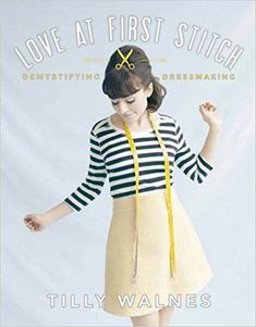 Love at First Stitch: Demystifying Dressmaking - Tilly and the Buttons sewing book