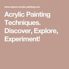 Acrylic Painting Techniques. Discover, Explore, Experiment!