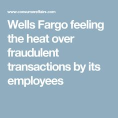 Wells Fargo feeling the heat over fraudulent transactions by its employees
