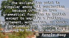 """The exclamation point is singular among all punctuation because it has no true grammatical function in English except to amplify a feeling—excitement, enthusiasm, or shock—presumably not adequatel…"