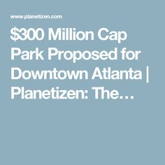 $300 Million Cap Park Proposed for Downtown Atlanta   Planetizen: The…
