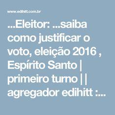 ...Eleitor: ...saiba como justificar o voto, eleição 2016 , Espírito Santo | primeiro turno | | agregador edihitt :links/notícias